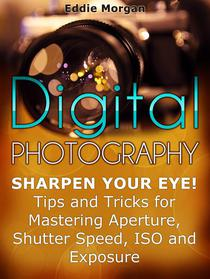 Digital Photography: Sharpen Your Eye! Tips and Tricks for Mastering Aperture, Shutter Speed, Iso and Exposure