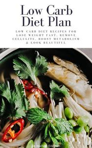 Low Carb Diet Plan: Low Carb Diet Recipes For Lose Weight Fast, Remove Cellulite, Boost Metabolism & Look Beautiful