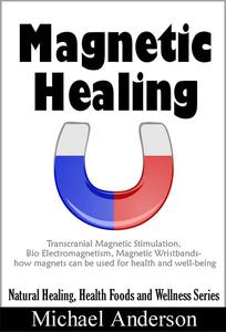 Magnetic Healing: Transcranial Magnetic Stimulation, Bio Electromagnetism, Magnetic Wristbands- How Magnets can be used for Health and Well-being