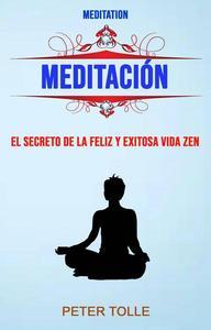 Meditación: El Secreto De La Feliz Y Exitosa Vida Zen.