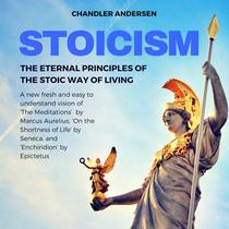 Stoicism: The Eternal Principles of the Stoic Way of Living - a New Fresh and Easy to Understand Vision of 'the Meditations'  by Marcus Aurelius, 'on the Shortness of Life' by Seneca, and 'Enchiridion