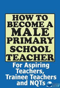 How to Become a Male Primary School Teacher: For Aspiring Teachers, Trainee Teachers and NQTs