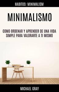 Minimalismo: Como Ordenar Y Aprender De Una Vida Simple Para Valorarte a Ti Mismo (Habitos: Minimalism)