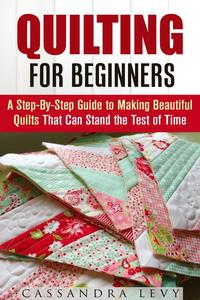 Quilting for Beginners: A Step-By-Step Guide to Making Beautiful Quilts That Can Stand the Test of Time
