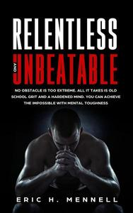 Relentless and Unbeatable: No Obstacle Is Too Extreme. All It Takes Is Old School Grit and A Hardened Mind. You Can Achieve the Impossible with Mental Toughness