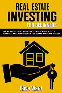 Real Estate Investing For Beginners: The Number 1 Guide For Cash Flowing Your Way To Financial Freedom Through The Rental Property Market