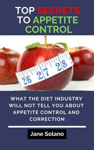 Top Secrets to Appetite Control: What the Diet Industry Will Not Tell You about Appetite Control and Correction