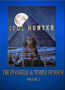 Idol Hunter The Evangelical Temple of Doom Volume 2