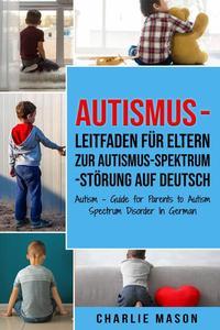 Autismus - Leitfaden für Eltern zur Autismus-Spektrum-Störung Auf Deutsch/ Autism - Guide for Parents to Autism Spectrum Disorder In German