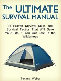 The Ultimate Survival Manual: 15 Proven Survival Skills and Survival Tactics That Will Save Your Life if You Get Lost in the Wilderness