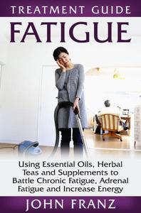 Fatigue: Using Essential Oils, Herbal Teas and Supplements to Battle Chronic Fatigue, Adrenal Fatigue and Increase Energy