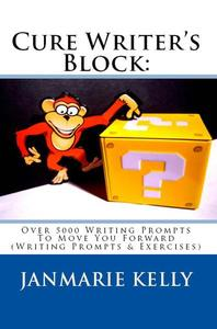 CURE WRITER'S BLOCK: Over 5000 Writing Prompts To Move You Forward (Writing Prompts & Exercises)