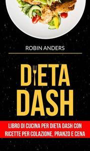 Dieta DASH: Libro di cucina per dieta Dash con ricette per colazione, pranzo e cena