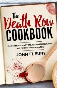 The Death Row Cookbook: The Famous Last Meals (With Recipes) of Death Row Convicts
