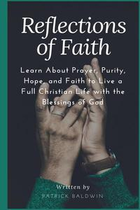 Reflections of Faith: Learn About Prayer, Purity, Hope, and Faith to Live a Full Christian Life with the Blessings of God