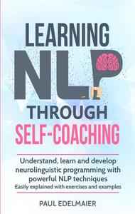 Learning NLP Through Self-Coaching: Understand, Learn and Develop Neurolinguistic Programming With Powerful NLP Techniques - Easily Explained with Exercises and Examples