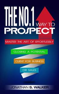 The No.1 Way to Prospect: Master the Art of Effortlessly Closing a Potential Client for Business or Sales