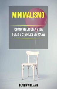 Minimalismo: Como Viver Uma Vida Feliz E Simples Em Casa