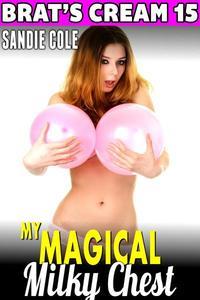 My Magical Milky Chest : Brat's Cream 15 (Lactation Erotica Milking Erotica Adult BDSM Erotica Age Gap Erotica)