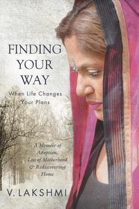 Finding Your Way When Life Changes Your Plans: A Memoir of Adoption, Loss of Motherhood and Remembering Home