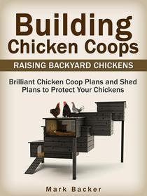 Building Chicken Coops: Raising Backyard Chickens: Brilliant Chicken Coop Plans and Shed Plans to Protect Your Chickens