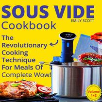 Sous Vide Cookbook:  2 Books In 1. The Revolutionary Cooking Technique For Meals Of Complete Wow!