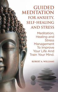 Guided Meditation for Anxiety, Self-Healing and Stress: Meditation, Healing and Stress Management to Improve Your Life and Train Your Mind