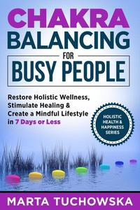 Chakra Balancing for Busy People: Restore Holistic Wellness, Stimulate Healing, and Create a Mindful Lifestyle in 7 Days or Less
