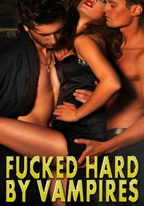 Fucked Hard By Vampires: MMF Menage, Spitroasted, Dom Sub, Sex Slave, Creampie, Paranormal, Rough Hardcore Explicit