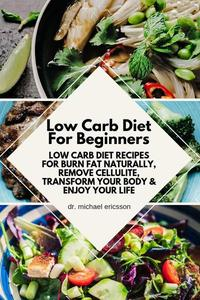 Low Carb Diet For Beginners: Low Carb Diet Recipes For Burn Fat Naturally, Remove Cellulite, Transform Your Body & Enjoy Your Life