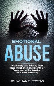 Emotional Abuse: Recovering and Healing from Toxic Relationships, Parents or Coworkers while Avoiding the Victim Mentality
