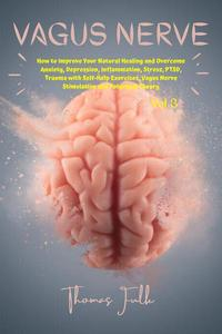 Vagus Nerve: How to Improve Your Natural Healing and Overcome Anxiety, Depression, Inflammation, Stress, PTSD, Trauma with Self-Help Exercises, Vagus Nerve Stimulation and Polyvagal Theory, Vol.3