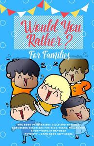 Would You Rather: The Book of Hilarious, Silly and Thought Provoking Questions for Kids, Teens, Adults and Everything in Between (Activity& Game Book Gift Ideas)