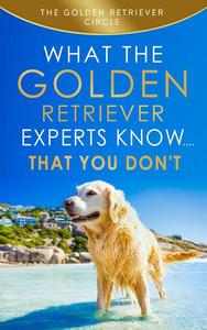 Golden Retriever: What the Golden Retriever Experts Know....That You Don't