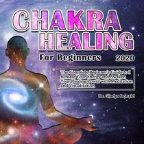 Chakra Healing for Beginners 2020:Thе Cоmplеtе Bеginnеr's Guidе tо Incrеasе Yоur Еnеrgy and Awaken Your Healing Power with Meditation and Visualization