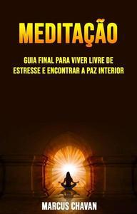 Meditação: Guia Final Para Viver Livre De Estresse E Encontrar A Paz Interior