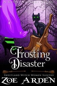 Frosting Disaster (#7, Sweetland Witch Women Sleuths) (A Cozy Mystery Book)