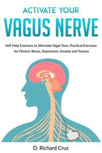 Activate Your Vagus Nerve: Self-Help Exercises to Stimulate Vagal Tone. Practical Exercises for Chronic Illness, Depression, Anxiety and Trauma