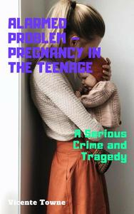 Alarmed Problem – Pregnancy in The Teenage: A Serious Crime and Tragedy