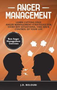 Anger Management: Learn Cutting Edge Anger Management Strategies for Every Day Situations, Take Back Control of Your Life