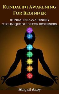 Kundalini Awakening For Beginners: Kundalini Awakening Technique Guide For Beginners