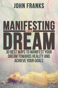 Manifesting Your Dream: 30 Best Ways to Manifest Your Dream Towards Reality and Achieve Your Goals