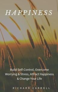 Happiness: Build Self-Control, Overcome Worrying & Stress, Attract Happiness & Change Your Life