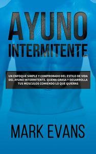 Ayuno Intermitente: Un enfoque simple y comprobado del estilo de vida del ayuno intermitente. quema grasa y desarrolla tus músculos comiendo lo que quieras