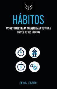 Hábitos: Pasos Simples Para Transformar Su Vida a Través De Sus Hábitos