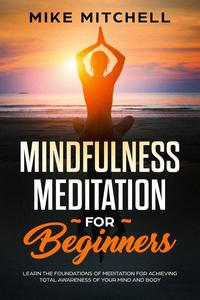 Mindfulness Meditation for Beginners Learn the Foundations of Meditation for Achieving Total Awareness of Your Mind and Body