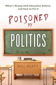Poisoned by Politics: What's Wrong with Education Reform and How To Fix It