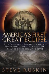 America's First Great Eclipse: How Scientists, Tourists, and the Rocky Mountain Eclipse of 1878 Changed Astronomy Forever