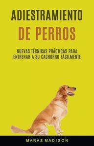 Adiestramiento De Perros: Nuevas Técnicas Prácticas Para Entrenar A Su Cachorro Fácilmente