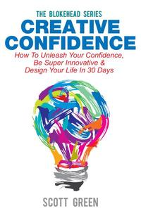 Creative Confidence: How To Unleash Your Confidence, Be Super Innovative & Design Your Life In 30 Days